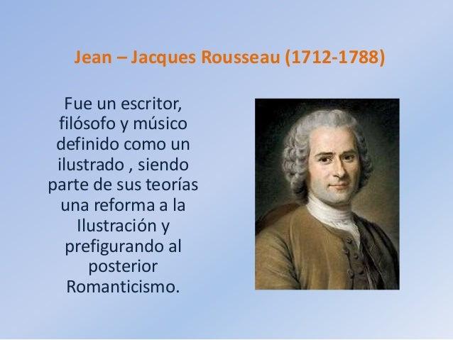 Jean – Jacques Rousseau (1712-1788) Fue un escritor, filósofo y músico definido como un ilustrado , siendo parte de sus te...