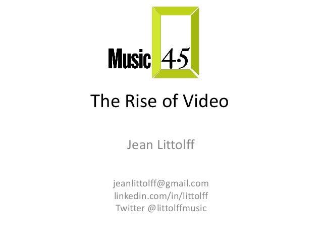 The Rise of Video Jean Littolff jeanlittolff@gmail.com linkedin.com/in/littolff Twitter @littolffmusic