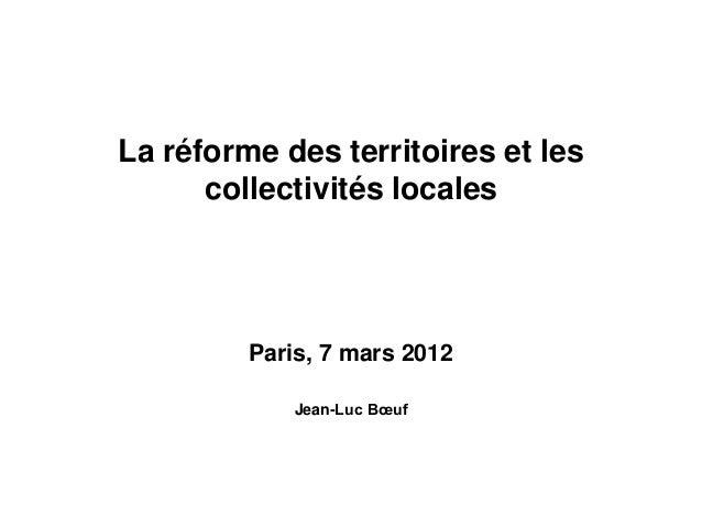 La réforme des territoires et les collectivités locales Paris, 7 mars 2012 Jean-Luc Bœuf