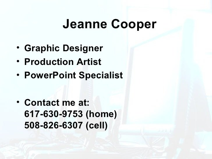 Jeanne Cooper <ul><li>Graphic Designer </li></ul><ul><li>Production Artist </li></ul><ul><li>PowerPoint Specialist </li></...