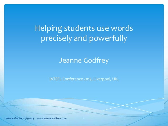 Helping students use words precisely and powerfully Jeanne Godfrey IATEFL Conference 2013, Liverpool, UK. Jeanne Godfrey 9...