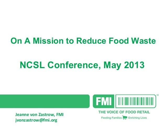 On A Mission to Reduce Food Waste NCSL Conference, May 2013 Jeanne von Zastrow, FMI jvonzastrow@fmi.org