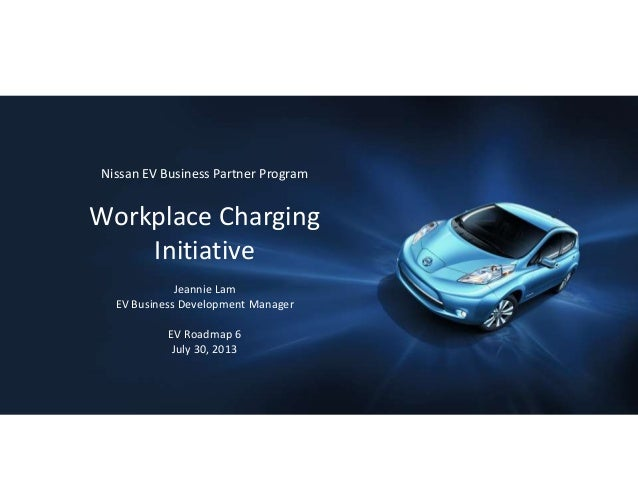 Nissan EV Business Partner Program Workplace Charging Initiative Jeannie Lam EV Business Development Manager EV Roadmap 6 ...