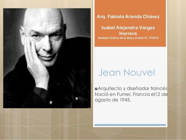 Jean Nouvel◘Arquitecto y diseñador francésNació en Fumel, Francia el12 deagosto de 1945.Arq. Fabiola Aranda ChávezIsabel A...