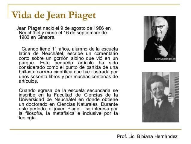 Prof. Lic. Bibiana Hernàndez Vida de Jean Piaget Jean Piaget nació el 9 de agosto de 1986 en Neuchâtel y murió el 16 de se...