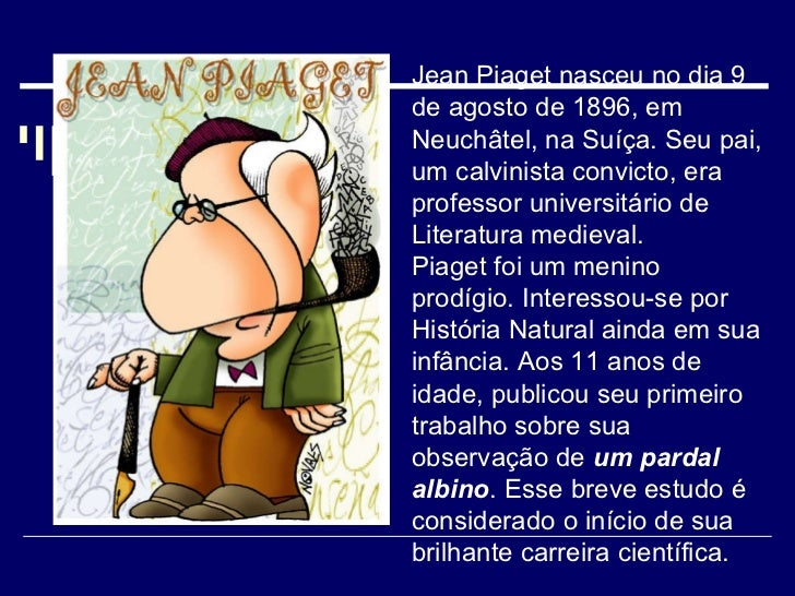 Jean Piaget nasceu no dia 9 de agosto de 1896, em Neuchâtel, na Suíça. Seu pai, um calvinista convicto, era professor univ...