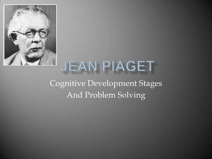 Jean Piaget<br />Cognitive Development Stages <br />And Problem Solving<br />