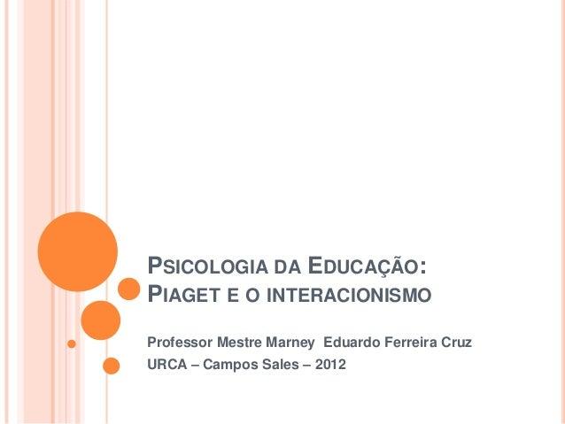 PSICOLOGIA DA EDUCAÇÃO:PIAGET E O INTERACIONISMOProfessor Mestre Marney Eduardo Ferreira CruzURCA – Campos Sales – 2012