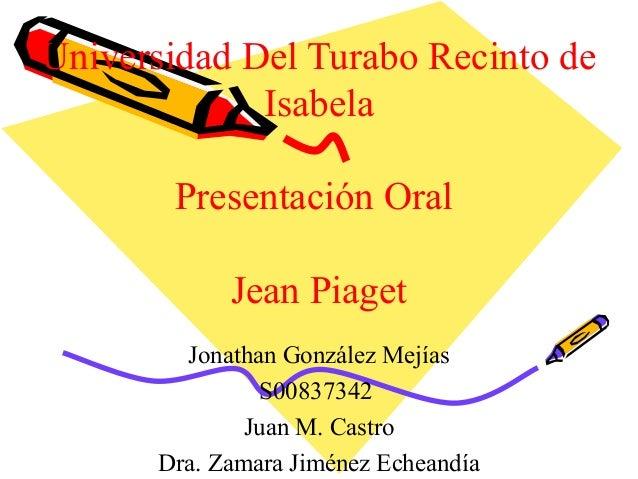 Universidad Del Turabo Recinto de Isabela Presentación Oral Jean Piaget Jonathan González Mejías S00837342 Juan M. Castro ...
