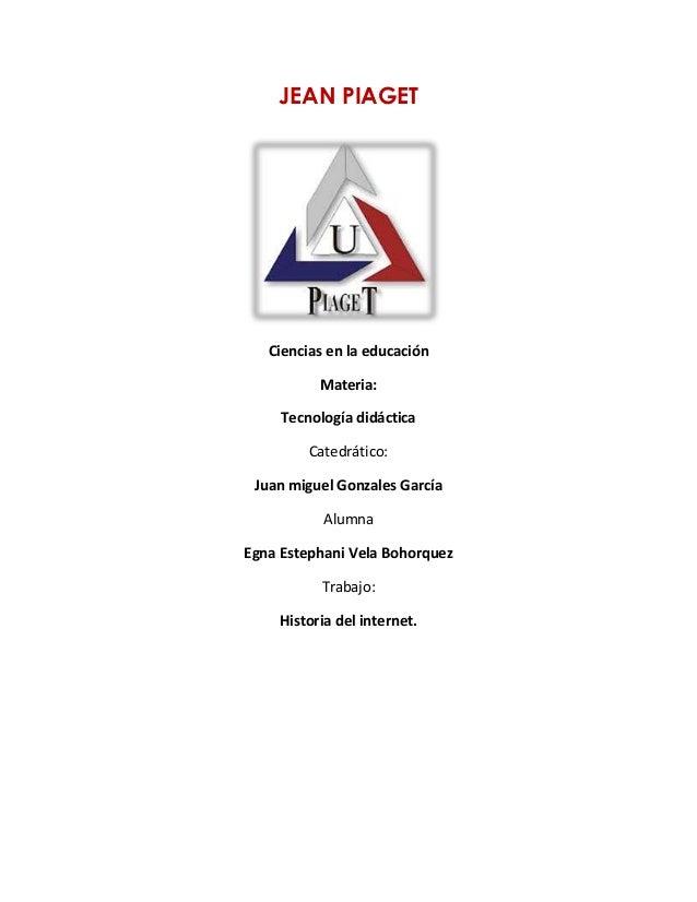 JEAN PIAGET Ciencias en la educación Materia: Tecnología didáctica Catedrático: Juan miguel Gonzales García Alumna Egna Es...
