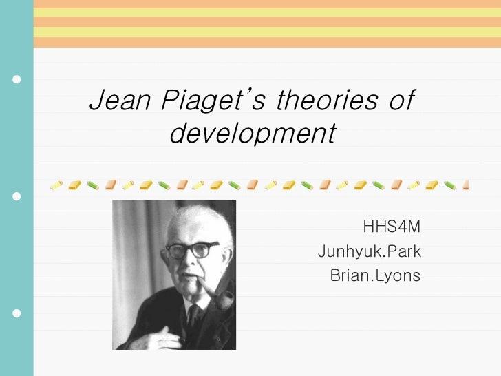 Jean Piaget's theories of development HHS4M Junhyuk.Park Brian.Lyons