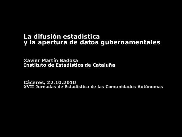 La difusión estadística y la apertura de datos gubernamentales Xavier Martín Badosa Instituto de Estadística de Cataluña C...