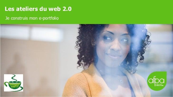 Les ateliers du web 2.0 <ul><li>Je construis mon e-portfolio </li></ul>
