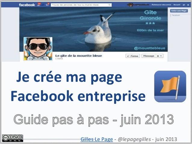 Je crée ma pageFacebook entrepriseGilles Le Page - @lepagegilles - juin 2013