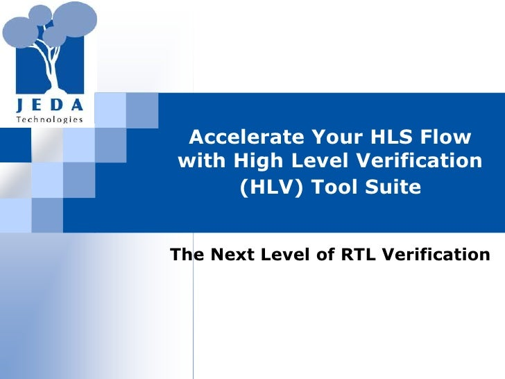 Accelerate Your HLS Flow with High Level Verification (HLV) Tool Suite<br />The Next Level of RTL Verification<br />