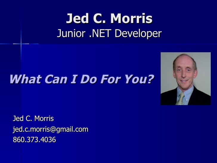 Jed C. Morris [[ Junior .NET Developer What Can I Do For You? Jed C. Morris [email_address] 860.373.4036