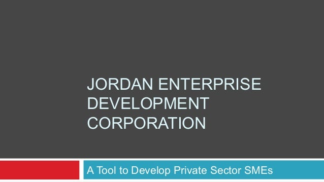JORDAN ENTERPRISEDEVELOPMENTCORPORATIONA Tool to Develop Private Sector SMEs