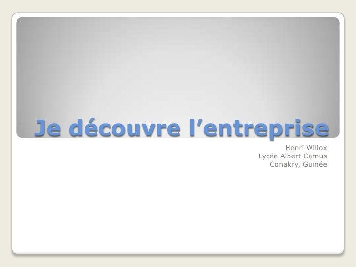 Je découvrel'entreprise<br />Henri Willox<br />Lycée Albert Camus<br />Conakry, Guinée<br />