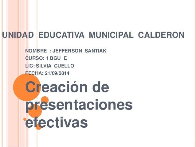 UNIDAD EDUCATIVA MUNICIPAL CALDERON  NOMBRE : JEFFERSON SANTIAK  CURSO: 1 BGU E  LIC: SILVIA CUELLO  FECHA: 21/09/2014  Cr...