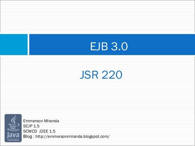 EJB 3.0 JSR 220 Emmerson Miranda SCJP 1.5 SCWCD J2EE 1.5 Blog : http://emmersonmiranda.blogspot.com/