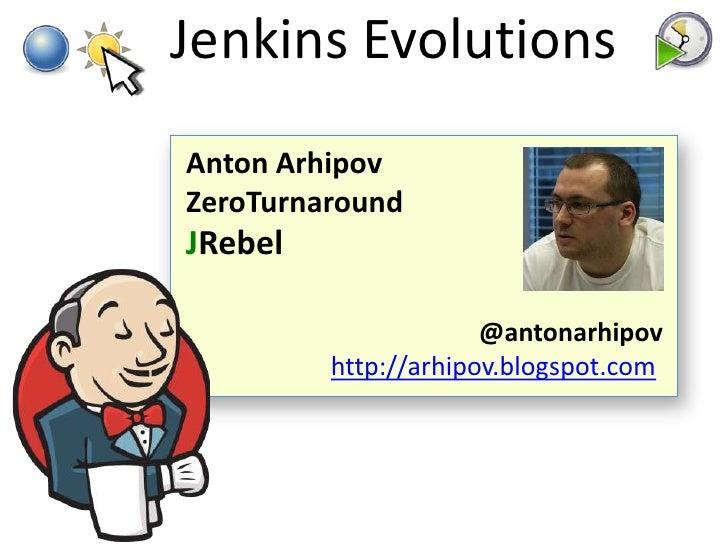 Jenkins EvolutionsAnton ArhipovZeroTurnaroundJRebel                      @antonarhipov         http://arhipov.blogspot.com