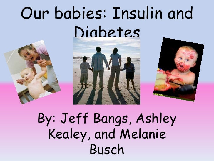 Our babies: Insulin and Diabetes<br />By: Jeff Bangs, Ashley Kealey, and Melanie Busch<br />