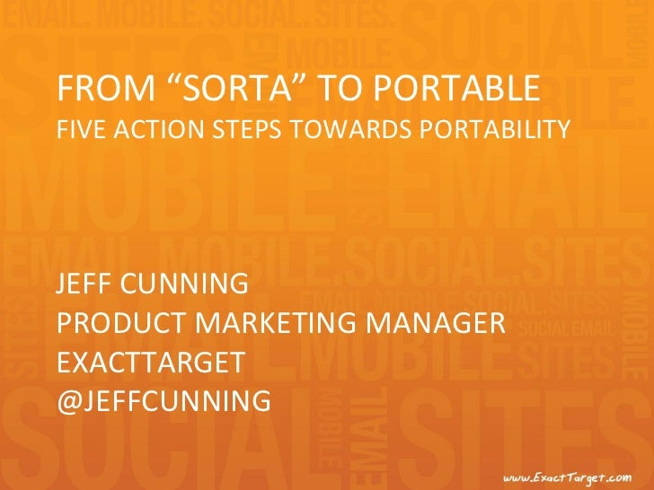 "FROM ""SORTA"" TO PORTABLE FIVE ACTION STEPS TOWARDS PORTABILITY     JEFF CUNNING PRODUCT MARKETING MANAGER EXACTTARGET @JEF..."