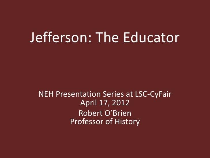 Jefferson: The Educator NEH Presentation Series at LSC-CyFair            April 17, 2012           Robert O'Brien         P...