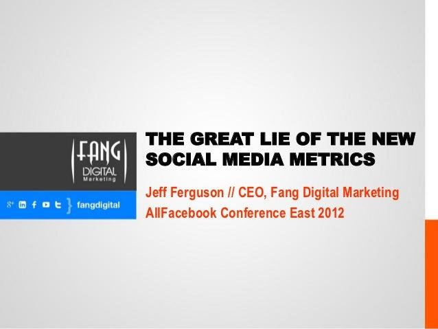 THE GREAT LIE OF THE NEWSOCIAL MEDIA METRICSJeff Ferguson // CEO, Fang Digital MarketingAllFacebook Conference East 2012