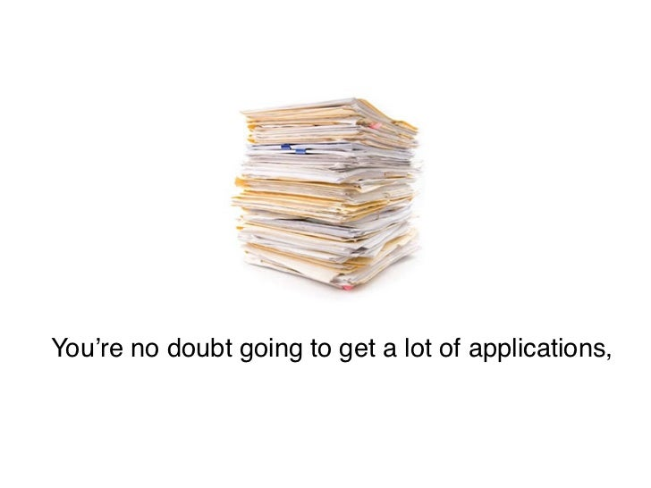 You're no doubt going to get a lot of applications,