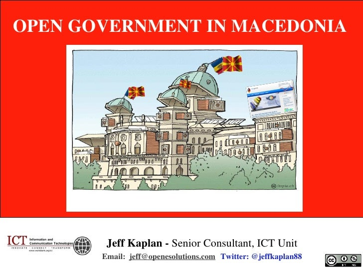OPEN GOVERNMENT IN MACEDONIA        Jeff Kaplan - Senior Consultant, ICT Unit       Email: jeff@openesolutions.com Twitter...