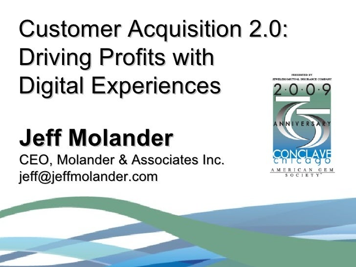 Customer Acquisition 2.0: Driving Profits with  Digital Experiences Jeff Molander CEO, Molander & Associates Inc.  [email_...