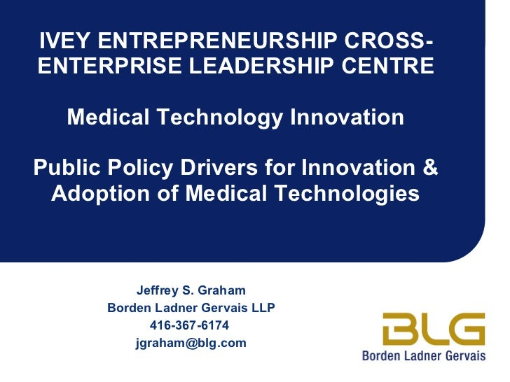 IVEY ENTREPRENEURSHIP CROSS-ENTERPRISE LEADERSHIP CENTRE Medical Technology Innovation Public Policy Drivers for Innovatio...