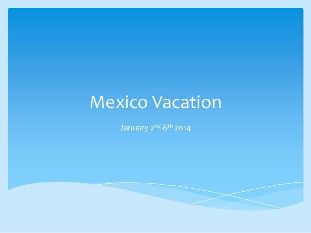 Mexico Vacation January 2nd-6th 2014