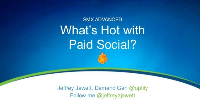 Jeffrey Jewett, Demand Gen @optifySMX ADVANCEDWhat's Hot withPaid Social?Follow me @jeffreyajewett