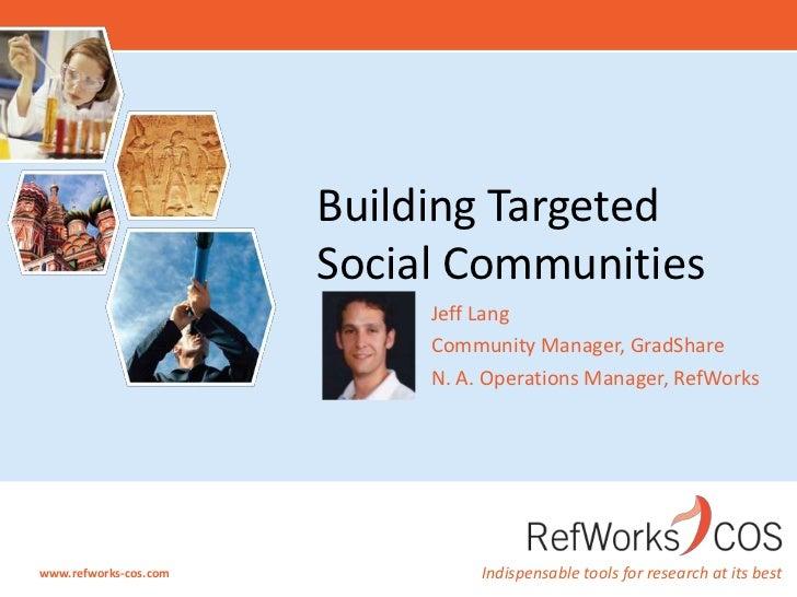 Jeff Lang<br />Community Manager, GradShare<br />N. A. Operations Manager, RefWorks<br />Building Targeted Social Communit...