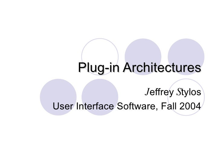 Plug-in Architectures J effrey  S tylos User Interface Software, Fall 2004