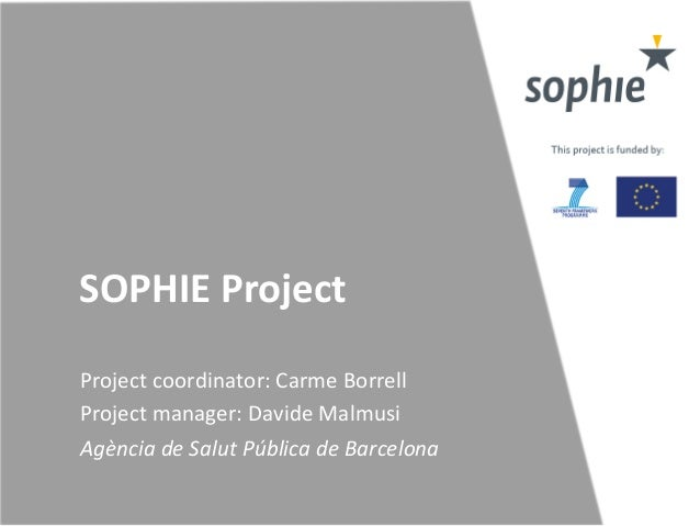 SOPHIE  Project   Project  coordinator:  Carme  Borrell   Project  manager:  Davide  Malmusi   Agència...
