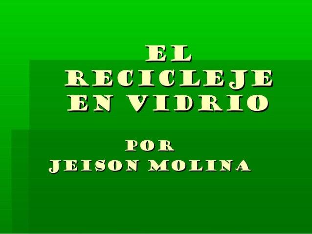 ELEL RECICLEJERECICLEJE EN VIDRIOEN VIDRIO PORPOR JEISON MOLINAJEISON MOLINA
