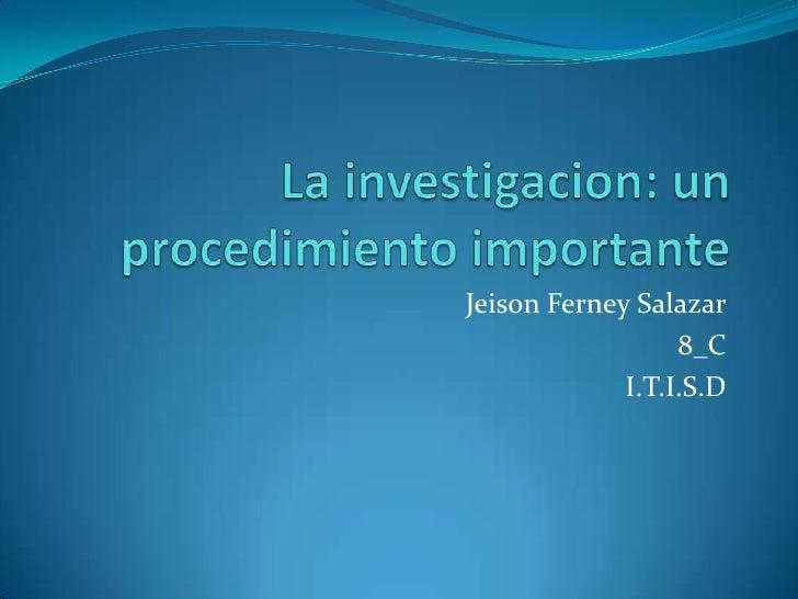 La investigacion: un procedimiento importante<br />Jeison Ferney Salazar<br />8_C<br />I.T.I.S.D<br />