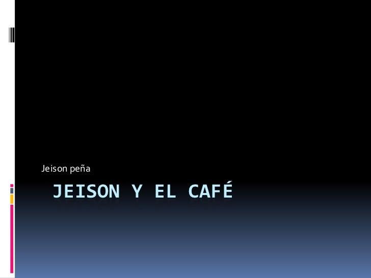 Jeison peña  JEISON Y EL CAFÉ