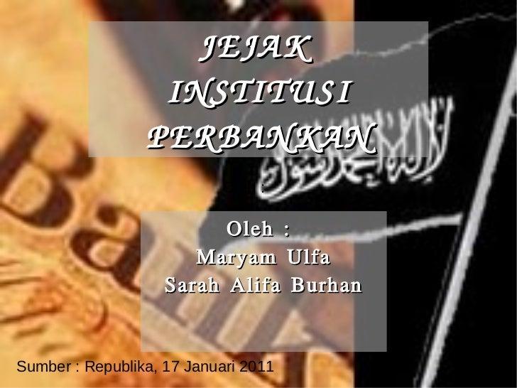 JEJAK  INSTITUSI PERBANKAN Oleh :  Sumber : Republika, 17 Januari 2011 Oleh :  Maryam Ulfa Sarah Alifa Burhan
