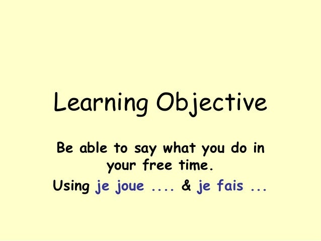 Learning ObjectiveBe able to say what you do inyour free time.Using je joue .... & je fais ...