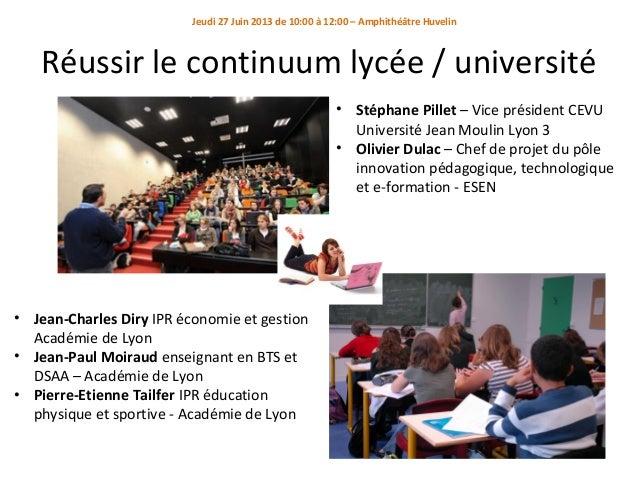 Jeudi 27 Juin 2013 de 10:00 à 12:00 – Amphithéâtre Huvelin  Réussir le continuum lycée / université • Stéphane Pillet – Vi...