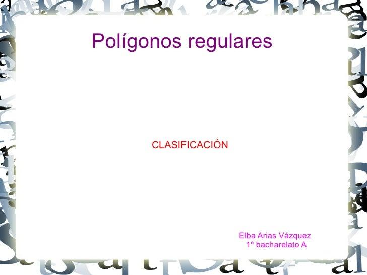 Polígonos regulares CLASIFICACIÓN Elba Arias Vázquez  1º bacharelato A