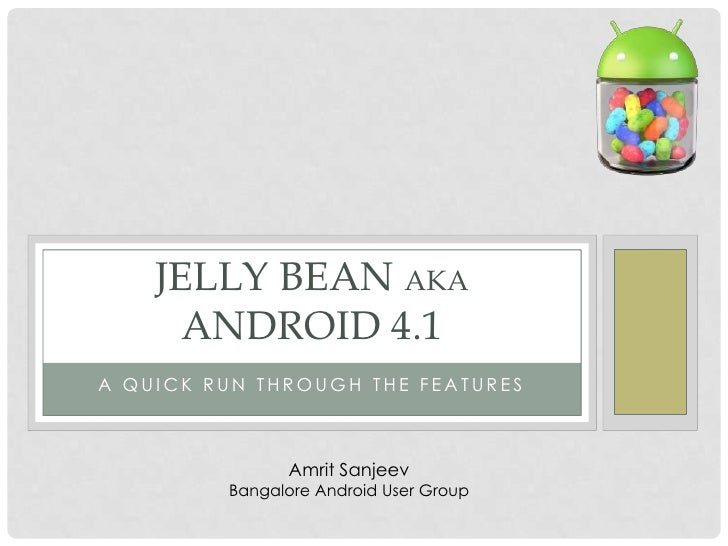 JELLY BEAN AKA      ANDROID 4.1A QUICK RUN THROUGH THE FEATURES               Amrit Sanjeev         Bangalore Android User...