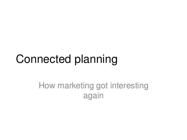 Connected planningHow marketing got interestingagain