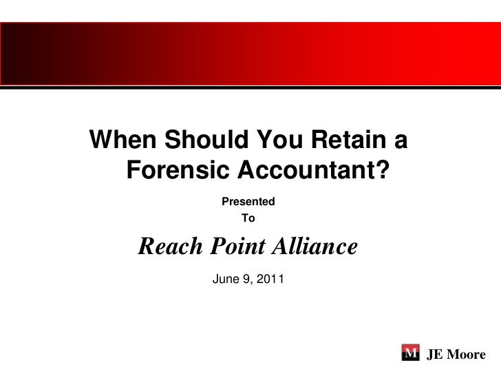 When Should You Retain a  Forensic Accountant?          Presented             To   Reach Point Alliance         June 9, 20...
