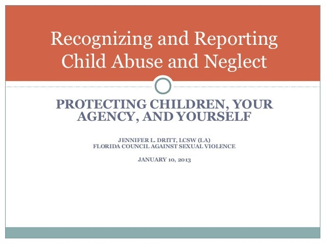 Recognizing and Reporting Child Abuse and NeglectPROTECTING CHILDREN, YOUR  AGENCY, AND YOURSELF          JENNIFER L. DRIT...
