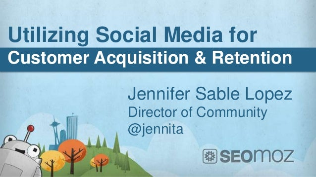 Utilizing Social Media forCustomer Acquisition & Retention             Jennifer Sable Lopez             Director of Commun...